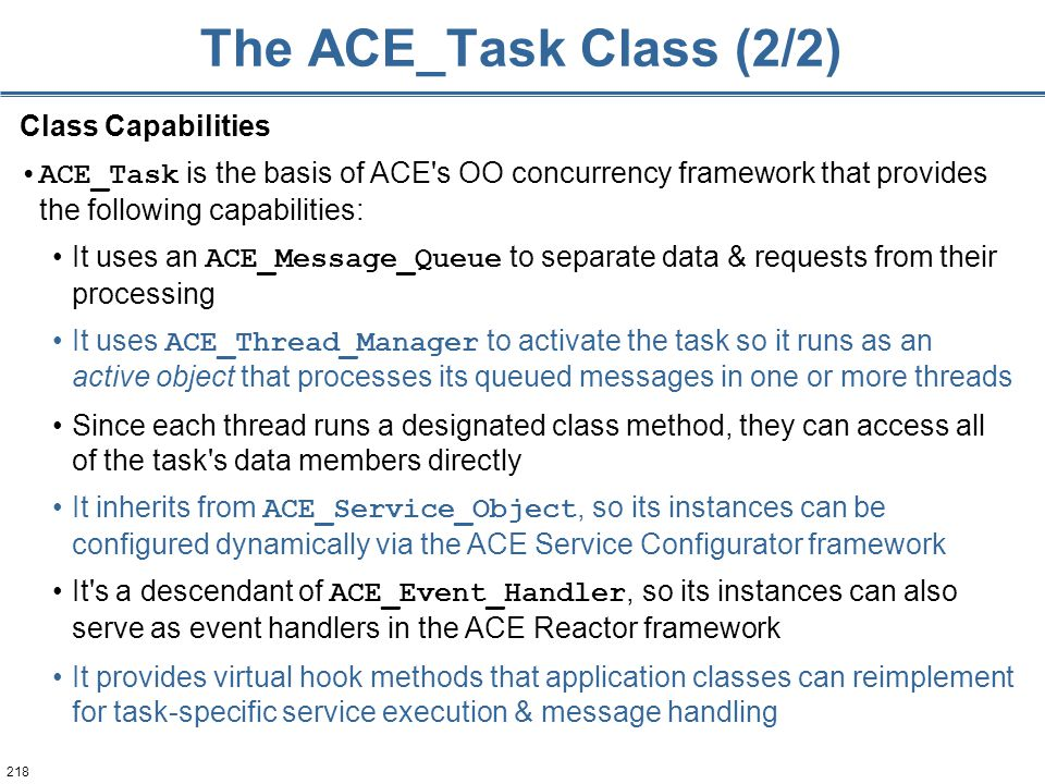 218 The ACE_Task Class (2/2) Class Capabilities ACE_Task is the basis of ACE's OO concurrency framework that provides the following capabilities: It u