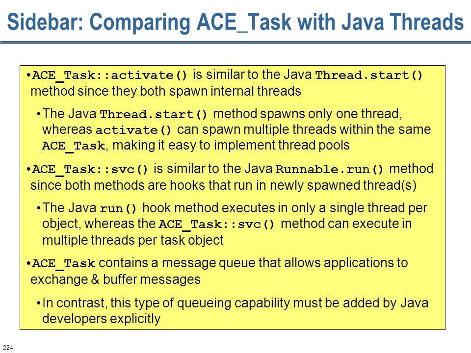 224 Sidebar: Comparing ACE_Task with Java Threads ACE_Task::activate() is similar to the Java Thread.start() method since they both spawn internal thr
