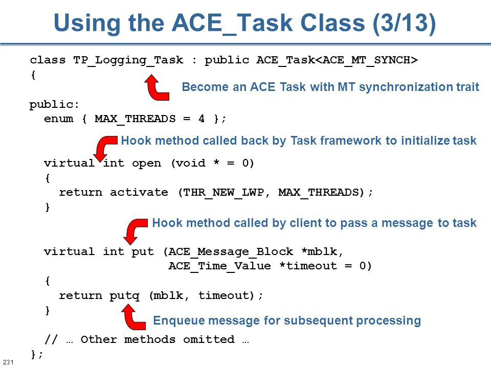 231 Using the ACE_Task Class (3/13) class TP_Logging_Task : public ACE_Task { public: enum { MAX_THREADS = 4 }; virtual int open (void * = 0) { return activate (THR_NEW_LWP, MAX_THREADS); } virtual int put (ACE_Message_Block *mblk, ACE_Time_Value *timeout = 0) { return putq (mblk, timeout); } // … Other methods omitted … }; Hook method called back by Task framework to initialize task Hook method called by client to pass a message to task Enqueue message for subsequent processing Become an ACE Task with MT synchronization trait
