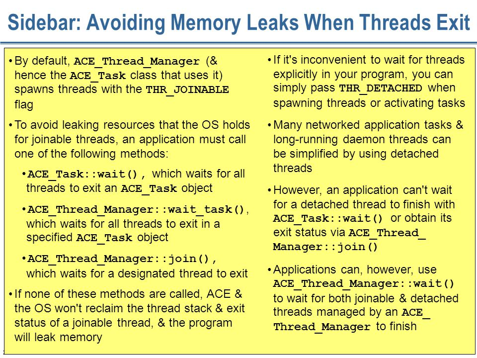 232 Sidebar: Avoiding Memory Leaks When Threads Exit By default, ACE_Thread_Manager (& hence the ACE_Task class that uses it) spawns threads with the