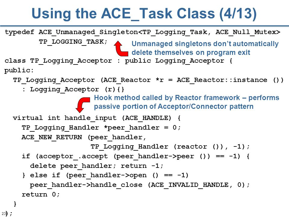 233 Using the ACE_Task Class (4/13) typedef ACE_Unmanaged_Singleton TP_LOGGING_TASK; class TP_Logging_Acceptor : public Logging_Acceptor { public: TP_Logging_Acceptor (ACE_Reactor *r = ACE_Reactor::instance ()) : Logging_Acceptor (r){} virtual int handle_input (ACE_HANDLE) { TP_Logging_Handler *peer_handler = 0; ACE_NEW_RETURN (peer_handler, TP_Logging_Handler (reactor ()), -1); if (acceptor_.accept (peer_handler->peer ()) == -1) { delete peer_handler; return -1; } else if (peer_handler->open () == -1) peer_handler->handle_close (ACE_INVALID_HANDLE, 0); return 0; } }; Unmanaged singletons don't automatically delete themselves on program exit Hook method called by Reactor framework – performs passive portion of Acceptor/Connector pattern