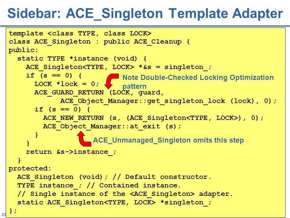 234 Sidebar: ACE_Singleton Template Adapter template class ACE_Singleton : public ACE_Cleanup { public: static TYPE *instance (void) { ACE_Singleton *&s = singleton_; if (s == 0) { LOCK *lock = 0; ACE_GUARD_RETURN (LOCK, guard, ACE_Object_Manager::get_singleton_lock (lock), 0); if (s == 0) { ACE_NEW_RETURN (s, (ACE_Singleton ), 0); ACE_Object_Manager::at_exit (s); } return &s->instance_; } protected: ACE_Singleton (void); // Default constructor.