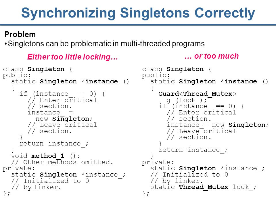 235 Synchronizing Singletons Correctly Problem Singletons can be problematic in multi-threaded programs class Singleton { public: static Singleton *instance () { if (instance_ == 0) { // Enter critical // section.