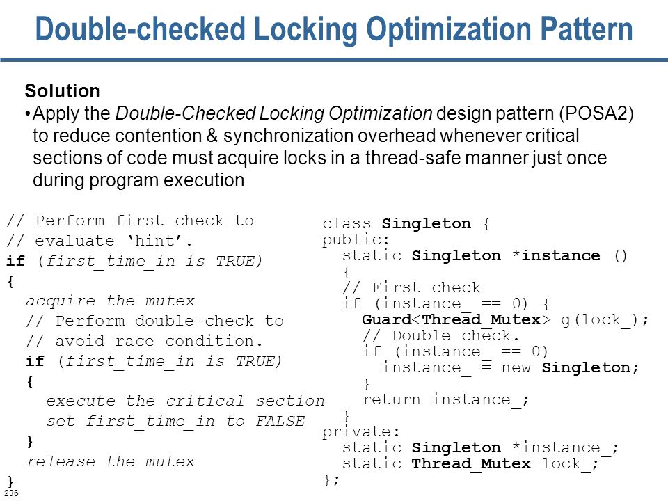 236 Double-checked Locking Optimization Pattern Solution Apply the Double-Checked Locking Optimization design pattern (POSA2) to reduce contention & s