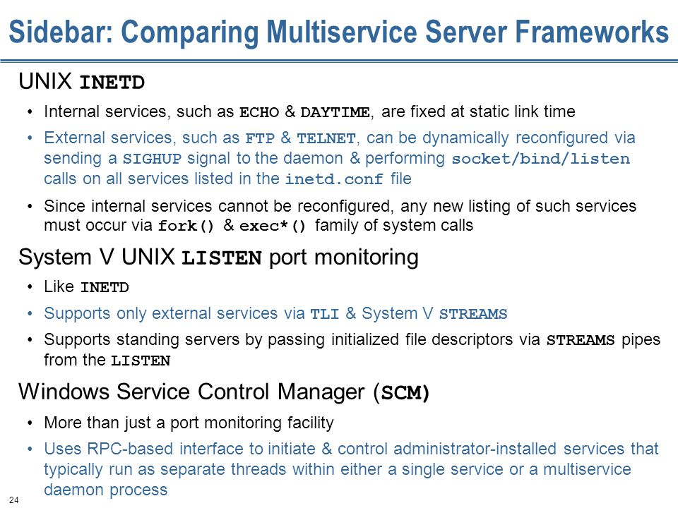 24 Sidebar: Comparing Multiservice Server Frameworks UNIX INETD Internal services, such as ECHO & DAYTIME, are fixed at static link time External services, such as FTP & TELNET, can be dynamically reconfigured via sending a SIGHUP signal to the daemon & performing socket/bind/listen calls on all services listed in the inetd.conf file Since internal services cannot be reconfigured, any new listing of such services must occur via fork() & exec*() family of system calls System V UNIX LISTEN port monitoring Like INETD Supports only external services via TLI & System V STREAMS Supports standing servers by passing initialized file descriptors via STREAMS pipes from the LISTEN Windows Service Control Manager ( SCM) More than just a port monitoring facility Uses RPC-based interface to initiate & control administrator-installed services that typically run as separate threads within either a single service or a multiservice daemon process