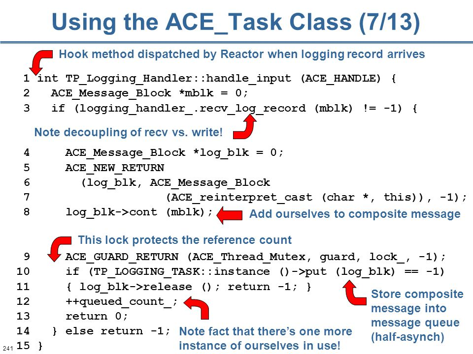 241 Using the ACE_Task Class (7/13) 1 int TP_Logging_Handler::handle_input (ACE_HANDLE) { 2 ACE_Message_Block *mblk = 0; 3 if (logging_handler_.recv_log_record (mblk) != -1) { 4 ACE_Message_Block *log_blk = 0; 5 ACE_NEW_RETURN 6 (log_blk, ACE_Message_Block 7 (ACE_reinterpret_cast (char *, this)), -1); 8 log_blk->cont (mblk); 9 ACE_GUARD_RETURN (ACE_Thread_Mutex, guard, lock_, -1); 10 if (TP_LOGGING_TASK::instance ()->put (log_blk) == -1) 11 { log_blk->release (); return -1; } 12 ++queued_count_; 13 return 0; 14 } else return -1; 15 } Hook method dispatched by Reactor when logging record arrives This lock protects the reference count Store composite message into message queue (half-asynch) Note fact that there's one more instance of ourselves in use.
