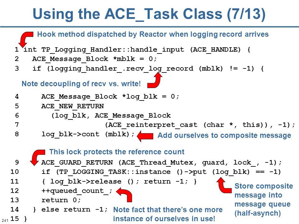 241 Using the ACE_Task Class (7/13) 1 int TP_Logging_Handler::handle_input (ACE_HANDLE) { 2 ACE_Message_Block *mblk = 0; 3 if (logging_handler_.recv_l
