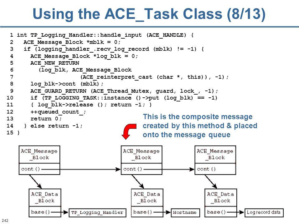 242 Using the ACE_Task Class (8/13) 1 int TP_Logging_Handler::handle_input (ACE_HANDLE) { 2 ACE_Message_Block *mblk = 0; 3 if (logging_handler_.recv_l