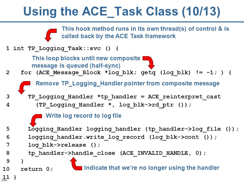 244 Using the ACE_Task Class (10/13) 1 int TP_Logging_Task::svc () { 2 for (ACE_Message_Block *log_blk; getq (log_blk) != -1; ) { 3 TP_Logging_Handler *tp_handler = ACE_reinterpret_cast 4 (TP_Logging_Handler *, log_blk->rd_ptr ()); 5 Logging_Handler logging_handler (tp_handler->log_file ()); 6 logging_handler.write_log_record (log_blk->cont ()); 7 log_blk->release (); 8 tp_handler->handle_close (ACE_INVALID_HANDLE, 0); 9 } 10 return 0; 11 } This hook method runs in its own thread(s) of control & is called back by the ACE Task framework This loop blocks until new composite message is queued (half-sync) Remove TP_Logging_Handler pointer from composite message Write log record to log file Indicate that we're no longer using the handler