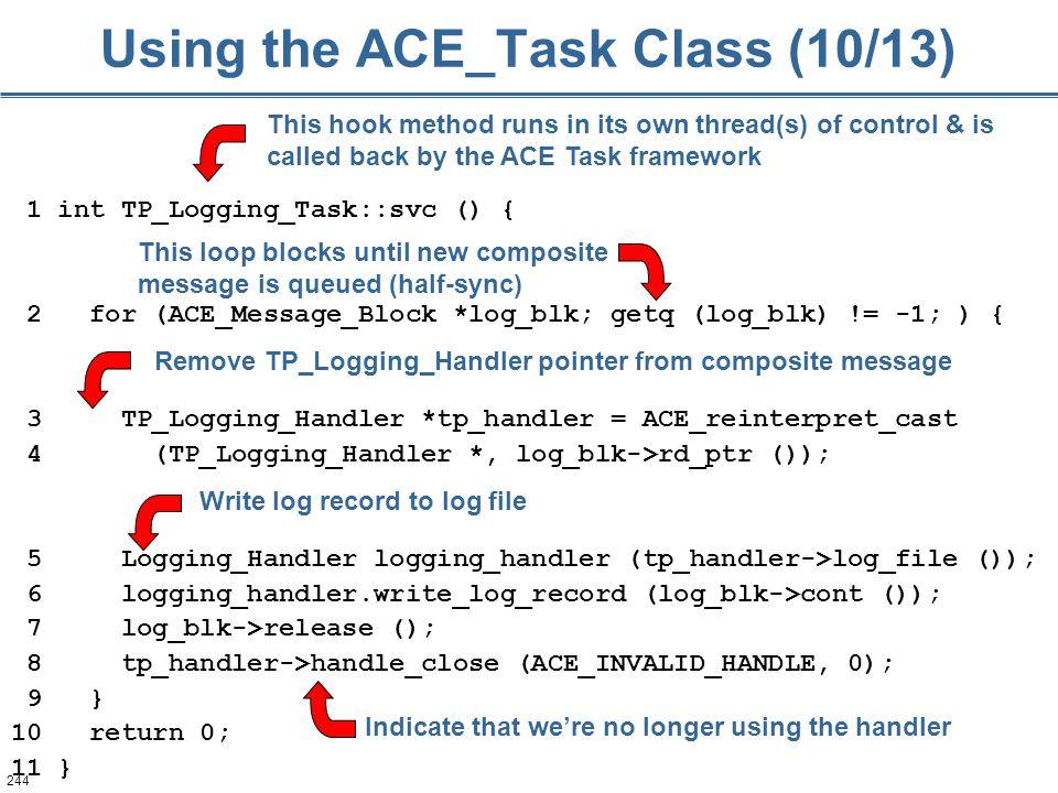 244 Using the ACE_Task Class (10/13) 1 int TP_Logging_Task::svc () { 2 for (ACE_Message_Block *log_blk; getq (log_blk) != -1; ) { 3 TP_Logging_Handler
