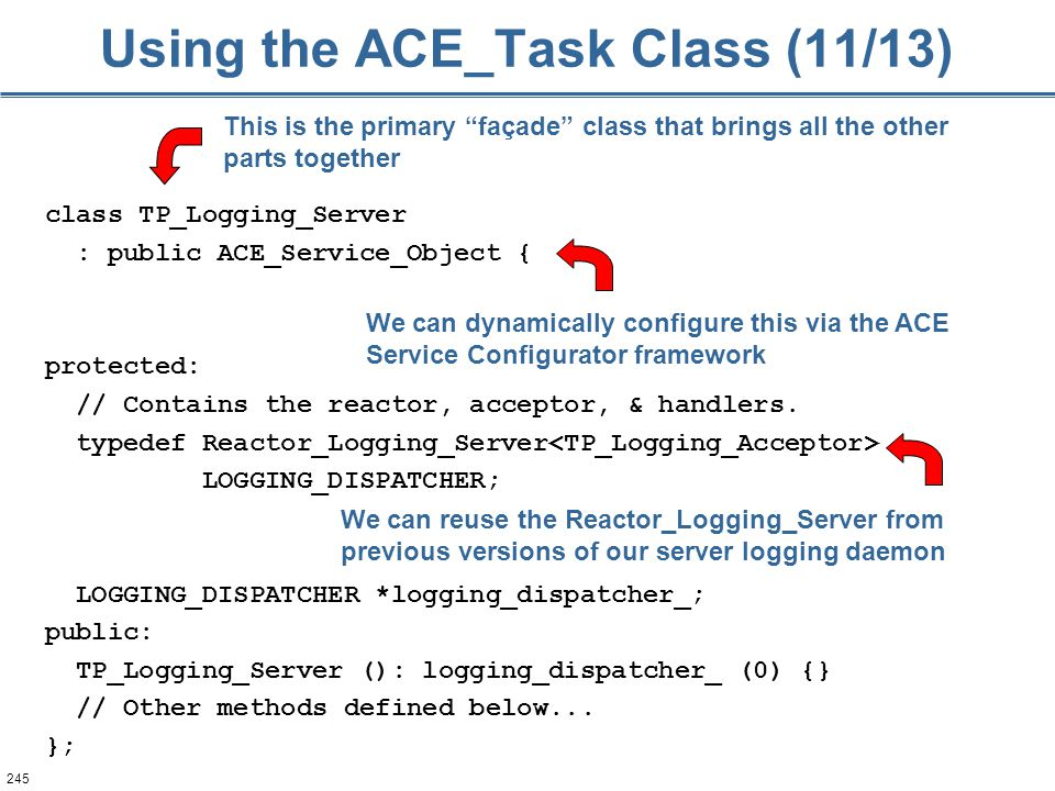 245 Using the ACE_Task Class (11/13) class TP_Logging_Server : public ACE_Service_Object { protected: // Contains the reactor, acceptor, & handlers.
