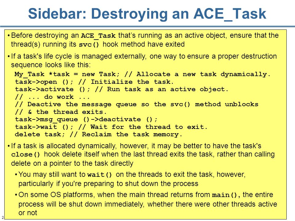 246 Sidebar: Destroying an ACE_Task Before destroying an ACE_Task that's running as an active object, ensure that the thread(s) running its svc() hook method have exited If a task s life cycle is managed externally, one way to ensure a proper destruction sequence looks like this: My_Task *task = new Task; // Allocate a new task dynamically.