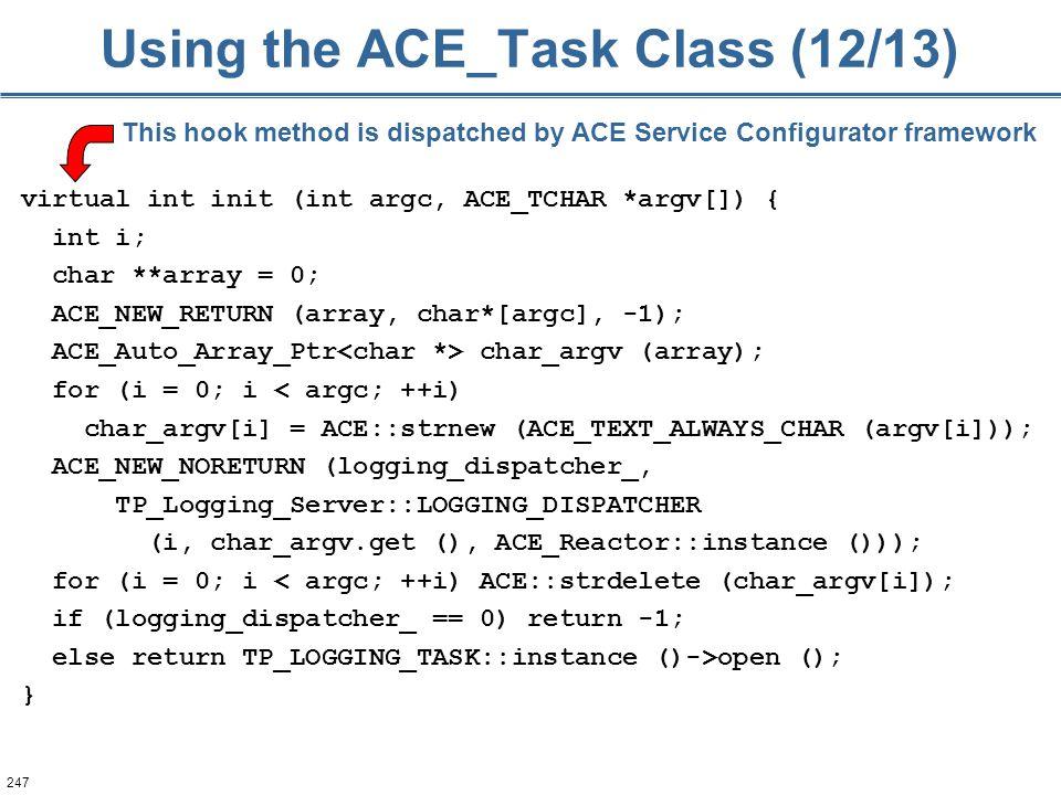 247 Using the ACE_Task Class (12/13) virtual int init (int argc, ACE_TCHAR *argv[]) { int i; char **array = 0; ACE_NEW_RETURN (array, char*[argc], -1); ACE_Auto_Array_Ptr char_argv (array); for (i = 0; i < argc; ++i) char_argv[