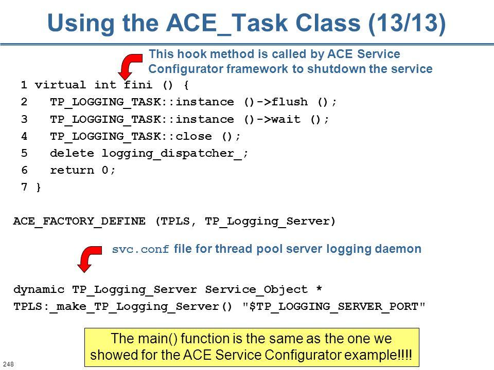 248 Using the ACE_Task Class (13/13) 1 virtual int fini () { 2 TP_LOGGING_TASK::instance ()->flush (); 3 TP_LOGGING_TASK::instance ()->wait (); 4 TP_L