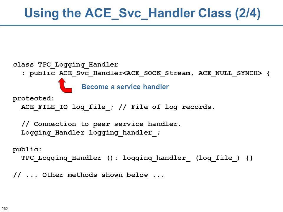 262 Using the ACE_Svc_Handler Class (2/4) class TPC_Logging_Handler : public ACE_Svc_Handler { protected: ACE_FILE_IO log_file_; // File of log record