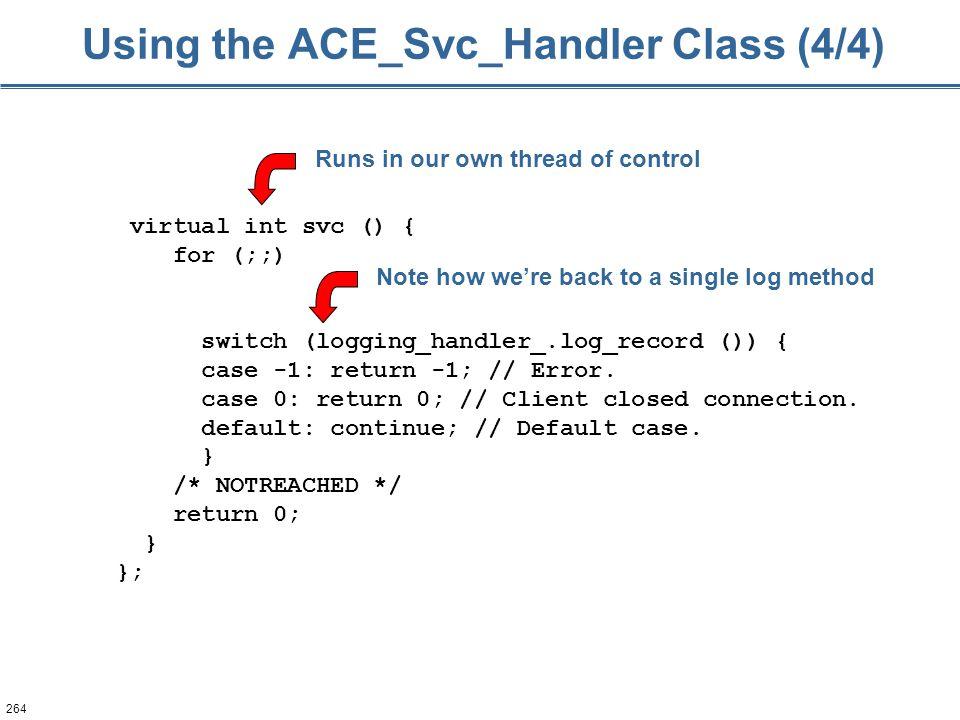 264 virtual int svc () { for (;;) switch (logging_handler_.log_record ()) { case -1: return -1; // Error. case 0: return 0; // Client closed connectio