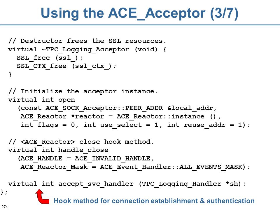 274 Using the ACE_Acceptor (3/7) // Destructor frees the SSL resources. virtual ~TPC_Logging_Acceptor (void) { SSL_free (ssl_); SSL_CTX_free (ssl_ctx_