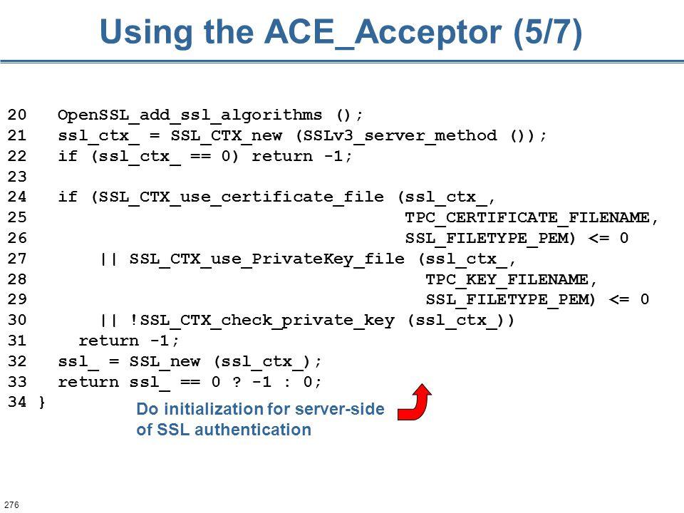 276 Using the ACE_Acceptor (5/7) 20 OpenSSL_add_ssl_algorithms (); 21 ssl_ctx_ = SSL_CTX_new (SSLv3_server_method ()); 22 if (ssl_ctx_ == 0) return -1
