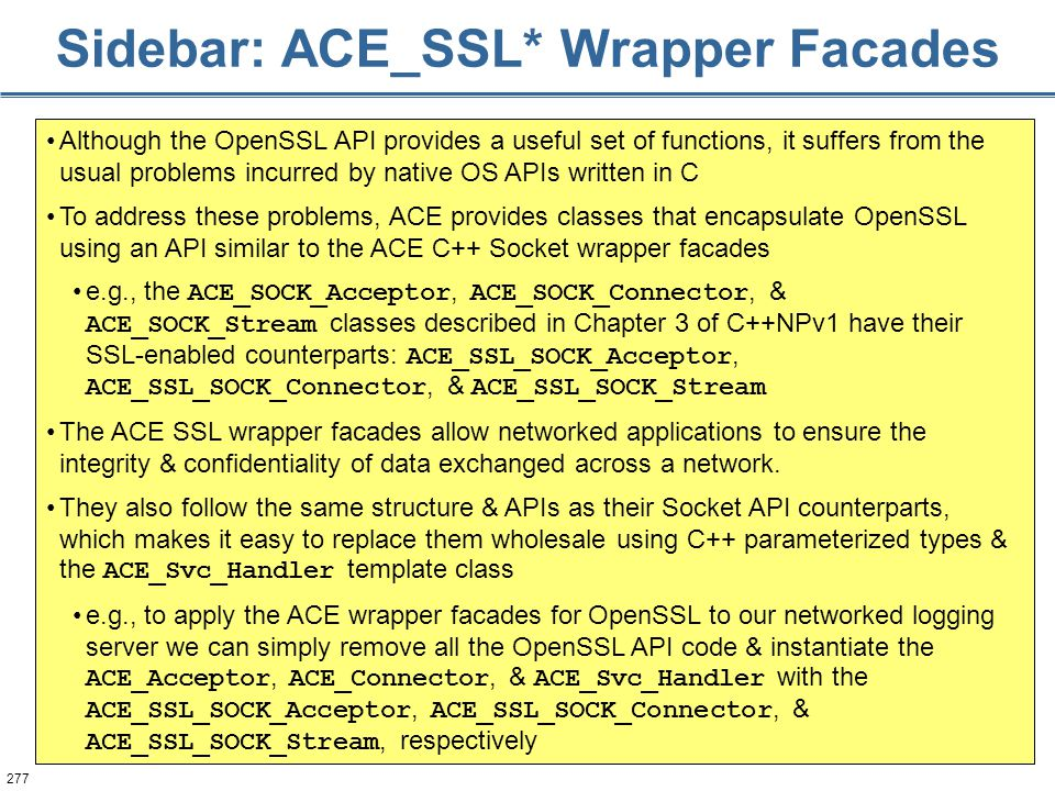 277 Sidebar: ACE_SSL* Wrapper Facades Although the OpenSSL API provides a useful set of functions, it suffers from the usual problems incurred by nati