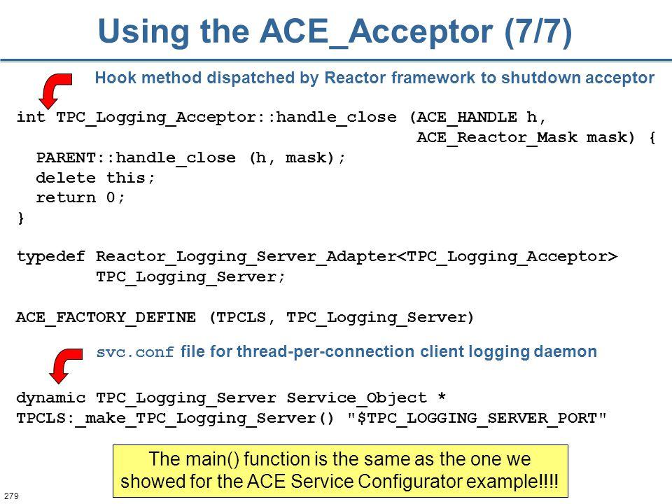 279 Using the ACE_Acceptor (7/7) typedef Reactor_Logging_Server_Adapter TPC_Logging_Server; ACE_FACTORY_DEFINE (TPCLS, TPC_Logging_Server) dynamic TPC