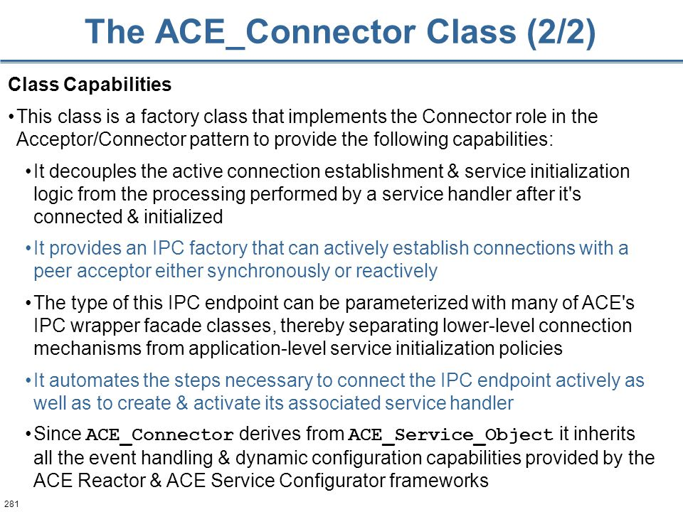 281 The ACE_Connector Class (2/2) Class Capabilities This class is a factory class that implements the Connector role in the Acceptor/Connector patter