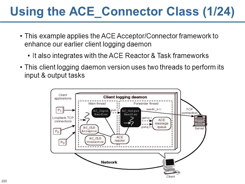 285 Using the ACE_Connector Class (1/24) This example applies the ACE Acceptor/Connector framework to enhance our earlier client logging daemon It als