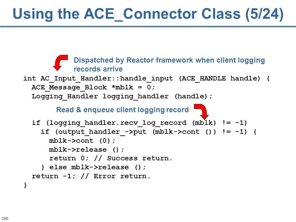 290 int AC_Input_Handler::handle_input (ACE_HANDLE handle) { ACE_Message_Block *mblk = 0; Logging_Handler logging_handler (handle); if (logging_handle