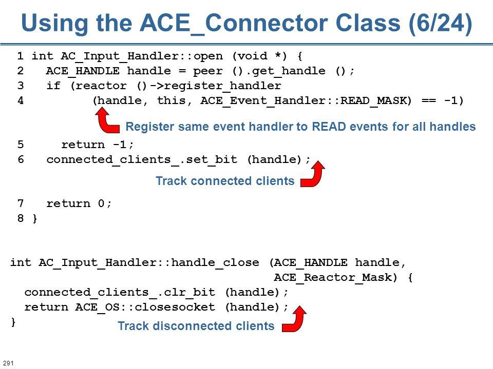 291 1 int AC_Input_Handler::open (void *) { 2 ACE_HANDLE handle = peer ().get_handle (); 3 if (reactor ()->register_handler 4 (handle, this, ACE_Event