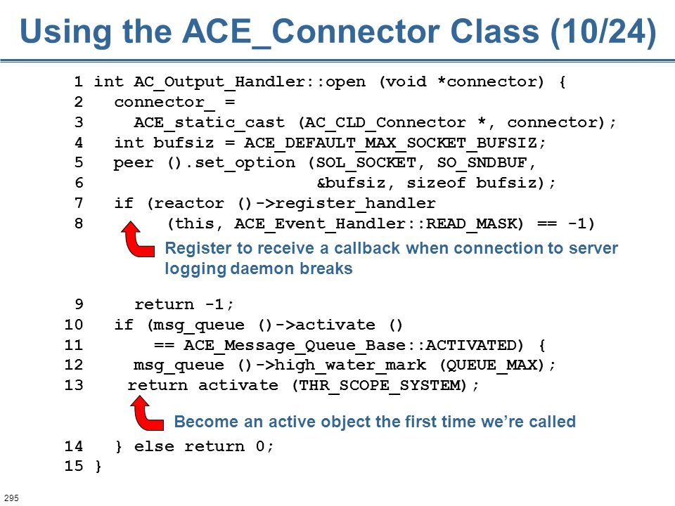 295 1 int AC_Output_Handler::open (void *connector) { 2 connector_ = 3 ACE_static_cast (AC_CLD_Connector *, connector); 4 int bufsiz = ACE_DEFAULT_MAX