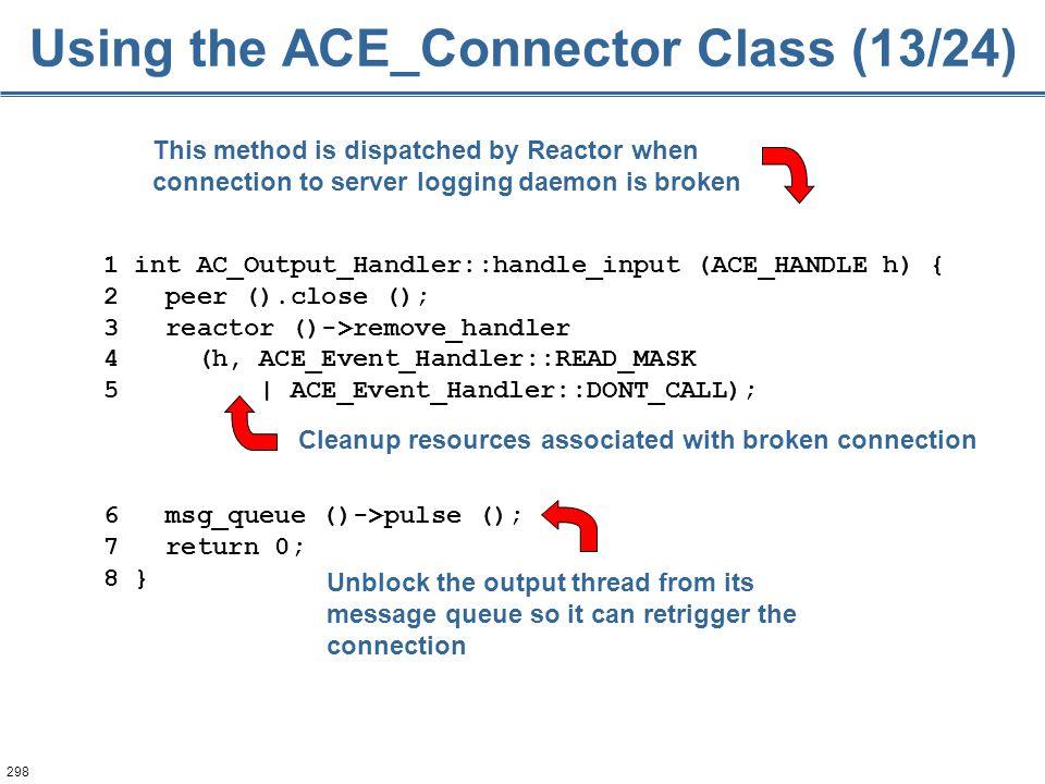 298 1 int AC_Output_Handler::handle_input (ACE_HANDLE h) { 2 peer ().close (); 3 reactor ()->remove_handler 4 (h, ACE_Event_Handler::READ_MASK 5 | ACE