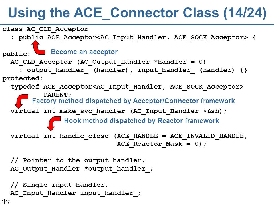 299 class AC_CLD_Acceptor : public ACE_Acceptor { public: AC_CLD_Acceptor (AC_Output_Handler *handler = 0) : output_handler_ (handler), input_handler_
