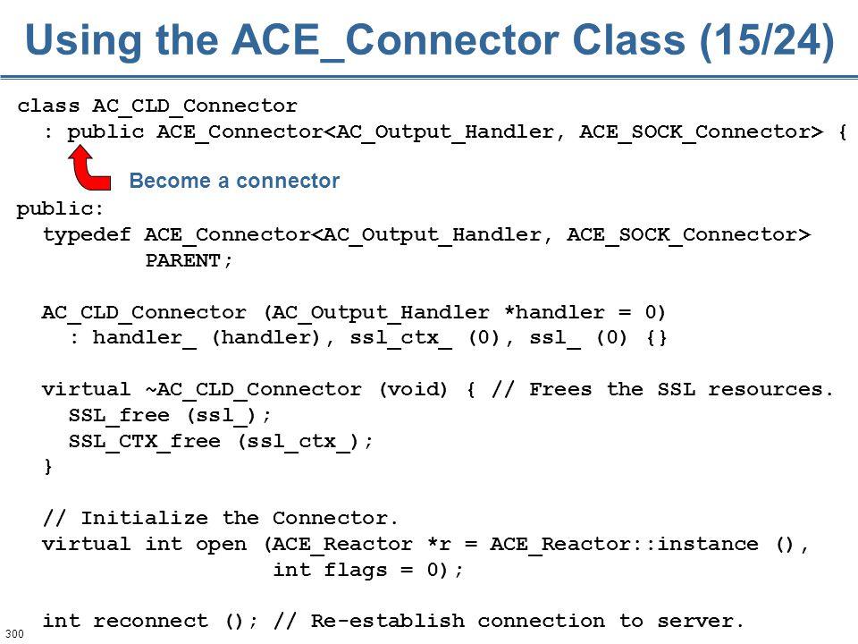 300 class AC_CLD_Connector : public ACE_Connector { public: typedef ACE_Connector PARENT; AC_CLD_Connector (AC_Output_Handler *handler = 0) : handler_