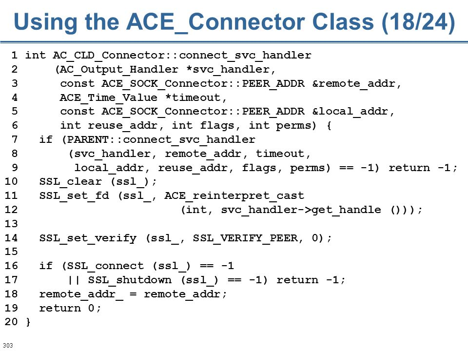 303 1 int AC_CLD_Connector::connect_svc_handler 2 (AC_Output_Handler *svc_handler, 3 const ACE_SOCK_Connector::PEER_ADDR &remote_addr, 4 ACE_Time_Valu
