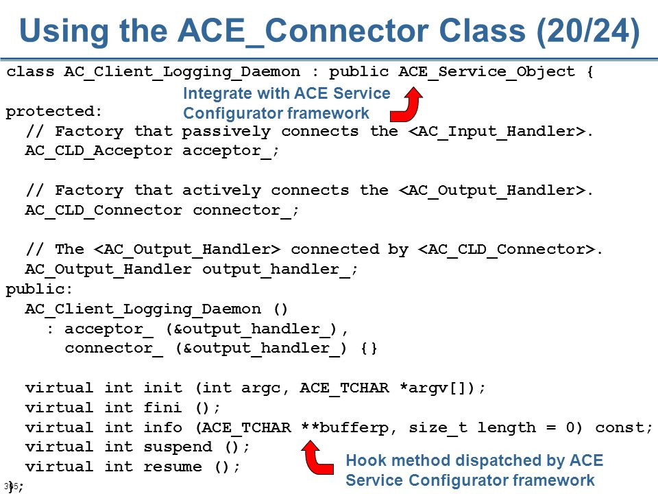 305 class AC_Client_Logging_Daemon : public ACE_Service_Object { protected: // Factory that passively connects the. AC_CLD_Acceptor acceptor_; // Fact