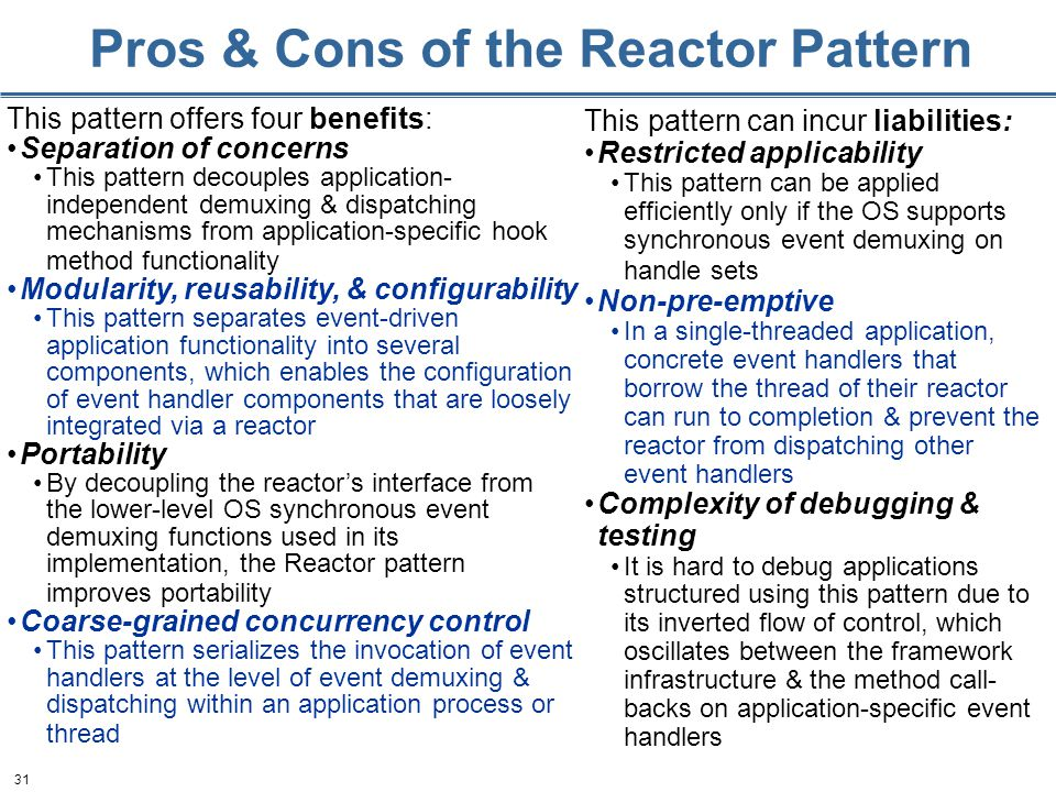 31 Pros & Cons of the Reactor Pattern This pattern offers four benefits: Separation of concerns This pattern decouples application- independent demuxing & dispatching mechanisms from application-specific hook method functionality Modularity, reusability, & configurability This pattern separates event-driven application functionality into several components, which enables the configuration of event handler components that are loosely integrated via a reactor Portability By decoupling the reactor's interface from the lower-level OS synchronous event demuxing functions used in its implementation, the Reactor pattern improves portability Coarse-grained concurrency control This pattern serializes the invocation of event handlers at the level of event demuxing & dispatching within an application process or thread This pattern can incur liabilities: Restricted applicability This pattern can be applied efficiently only if the OS supports synchronous event demuxing on handle sets Non-pre-emptive In a single-threaded application, concrete event handlers that borrow the thread of their reactor can run to completion & prevent the reactor from dispatching other event handlers Complexity of debugging & testing It is hard to debug applications structured using this pattern due to its inverted flow of control, which oscillates between the framework infrastructure & the method call- backs on application-specific event handlers
