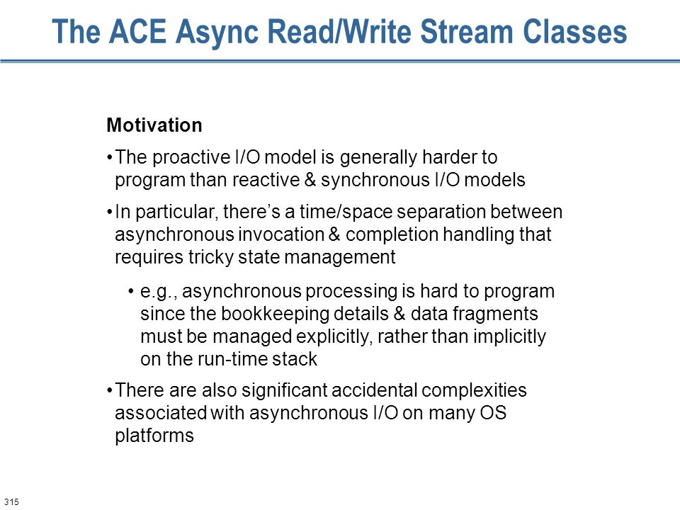 315 The ACE Async Read/Write Stream Classes Motivation The proactive I/O model is generally harder to program than reactive & synchronous I/O models I