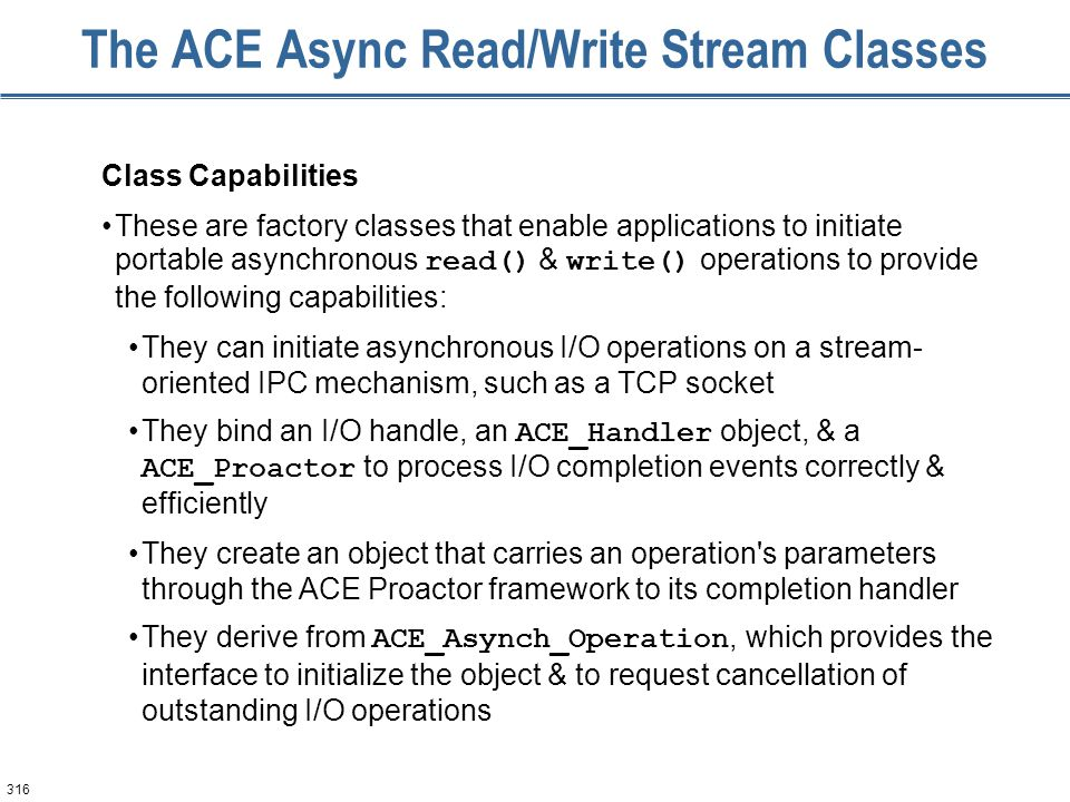 316 The ACE Async Read/Write Stream Classes Class Capabilities These are factory classes that enable applications to initiate portable asynchronous re