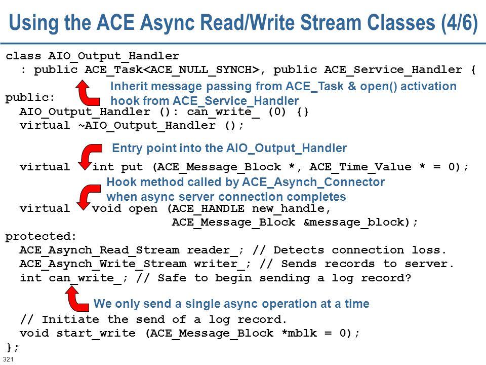 321 Using the ACE Async Read/Write Stream Classes (4/6) class AIO_Output_Handler : public ACE_Task, public ACE_Service_Handler { public: AIO_Output_Ha