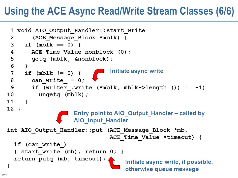 323 Using the ACE Async Read/Write Stream Classes (6/6) 1 void AIO_Output_Handler::start_write 2 (ACE_Message_Block *mblk) { 3 if (mblk == 0) { 4 ACE_