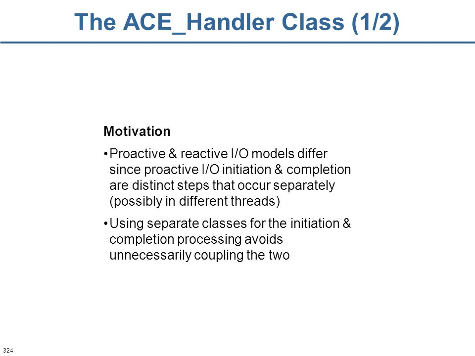324 The ACE_Handler Class (1/2) Motivation Proactive & reactive I/O models differ since proactive I/O initiation & completion are distinct steps that