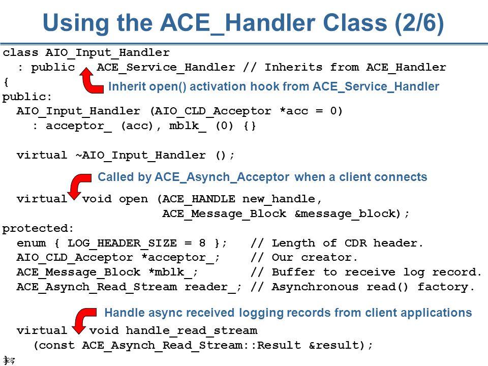328 Using the ACE_Handler Class (2/6) class AIO_Input_Handler : public ACE_Service_Handler // Inherits from ACE_Handler { public: AIO_Input_Handler (A