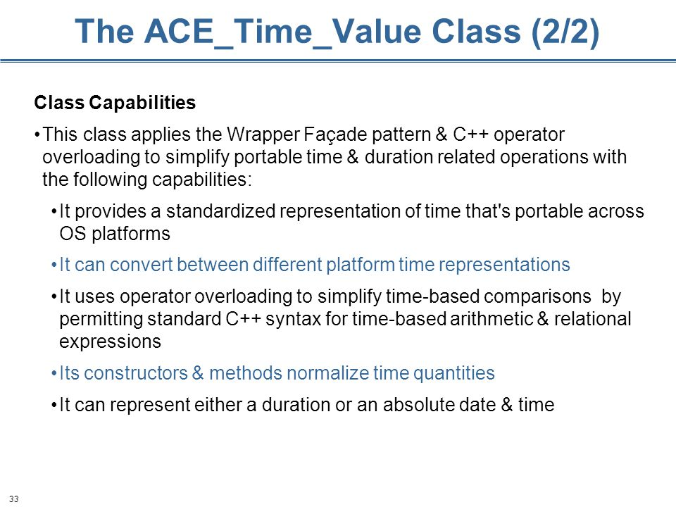 33 The ACE_Time_Value Class (2/2) Class Capabilities This class applies the Wrapper Façade pattern & C++ operator overloading to simplify portable time & duration related operations with the following capabilities: It provides a standardized representation of time that s portable across OS platforms It can convert between different platform time representations It uses operator overloading to simplify time-based comparisons by permitting standard C++ syntax for time-based arithmetic & relational expressions Its constructors & methods normalize time quantities It can represent either a duration or an absolute date & time