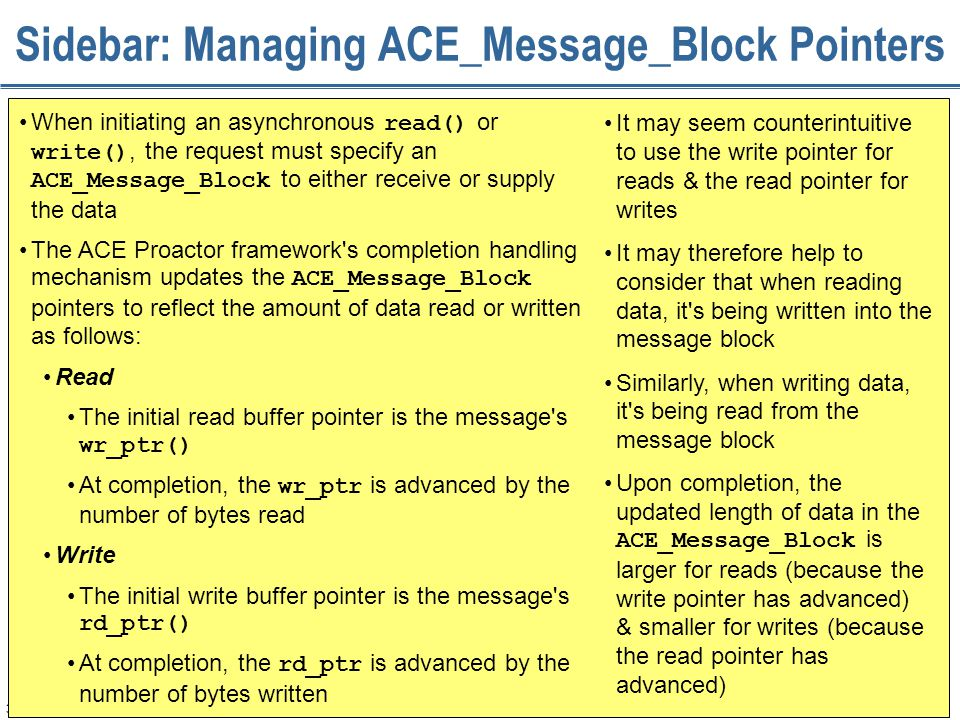 333 Sidebar: Managing ACE_Message_Block Pointers When initiating an asynchronous read() or write(), the request must specify an ACE_Message_Block to e