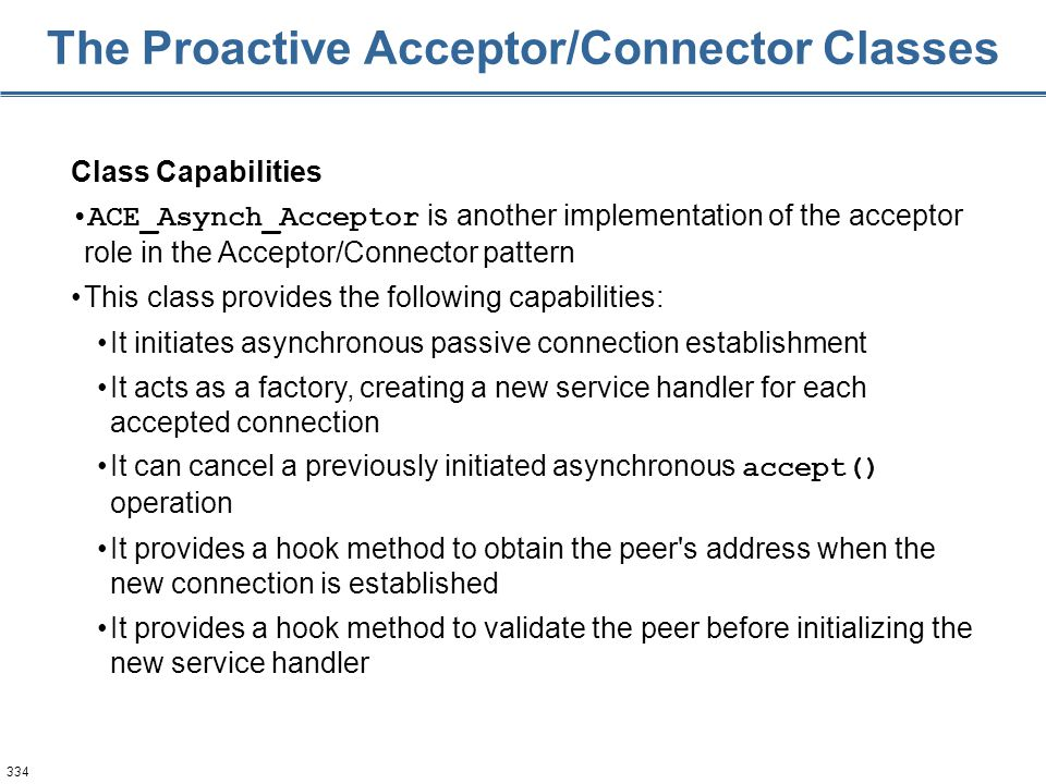 334 The Proactive Acceptor/Connector Classes Class Capabilities ACE_Asynch_Acceptor is another implementation of the acceptor role in the Acceptor/Con