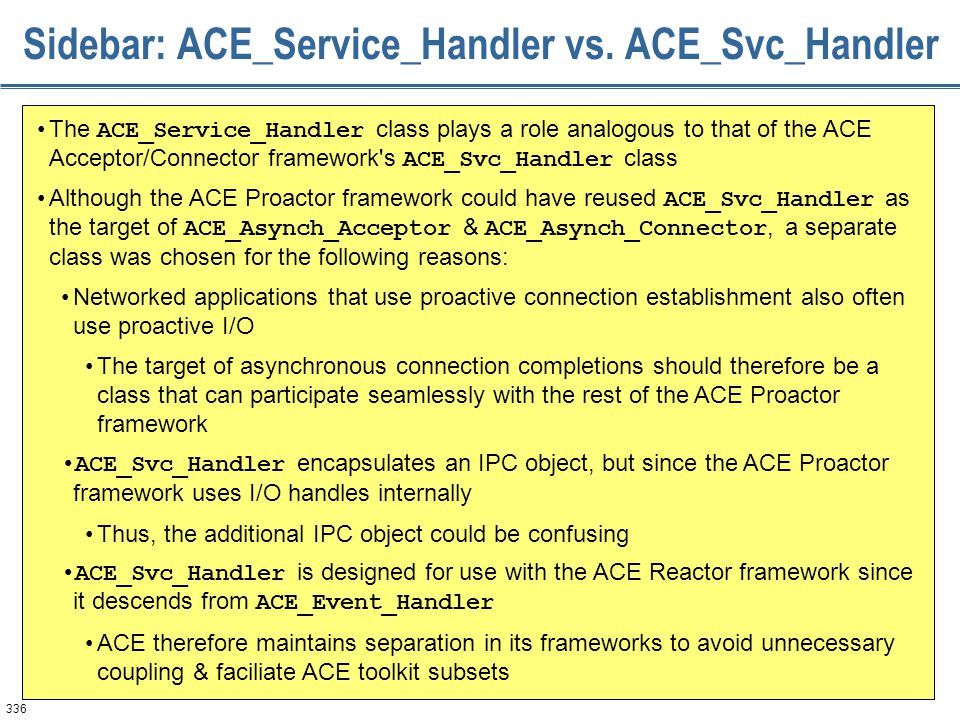 336 Sidebar: ACE_Service_Handler vs. ACE_Svc_Handler The ACE_Service_Handler class plays a role analogous to that of the ACE Acceptor/Connector framew