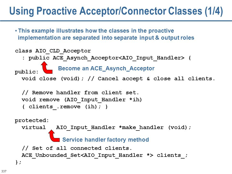 337 Using Proactive Acceptor/Connector Classes (1/4) class AIO_CLD_Acceptor : public ACE_Asynch_Acceptor { public: void close (void); // Cancel accept