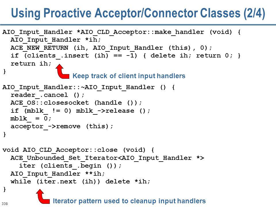 338 Using Proactive Acceptor/Connector Classes (2/4) AIO_Input_Handler *AIO_CLD_Acceptor::make_handler (void) { AIO_Input_Handler *ih; ACE_NEW_RETURN