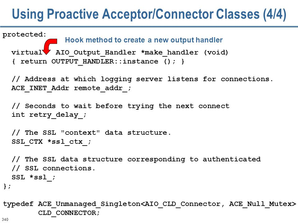 340 Using Proactive Acceptor/Connector Classes (4/4) protected: virtual AIO_Output_Handler *make_handler (void) { return OUTPUT_HANDLER::instance ();