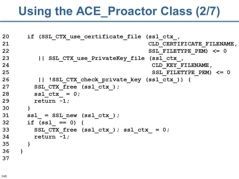 346 Using the ACE_Proactor Class (2/7) 20 if (SSL_CTX_use_certificate_file (ssl_ctx_, 21 CLD_CERTIFICATE_FILENAME, 22 SSL_FILETYPE_PEM) <= 0 23 || SSL