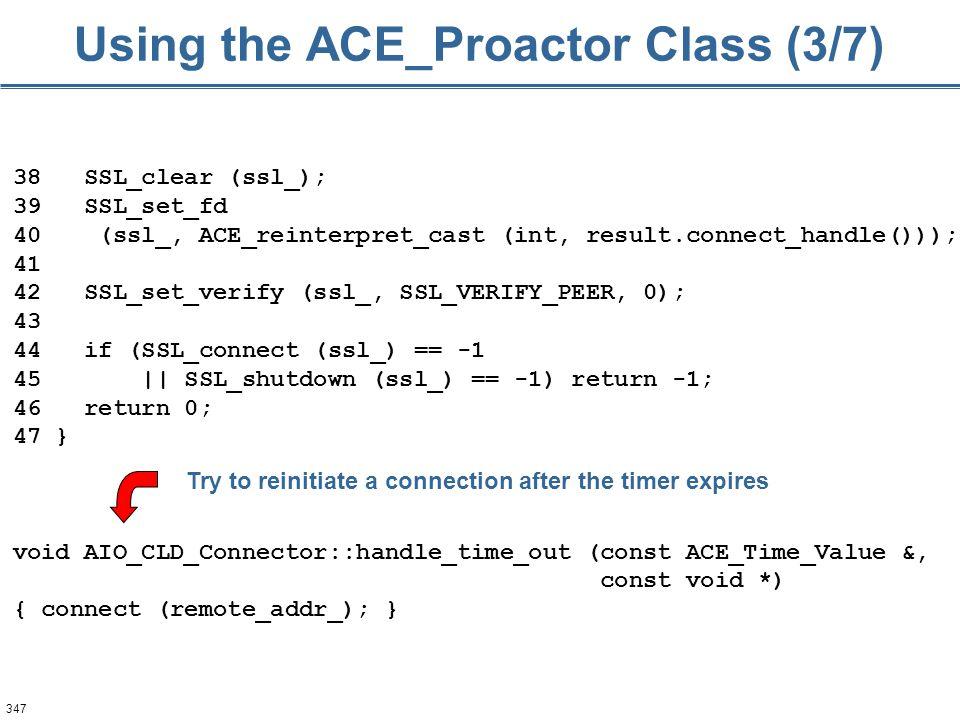 347 Using the ACE_Proactor Class (3/7) 38 SSL_clear (ssl_); 39 SSL_set_fd 40 (ssl_, ACE_reinterpret_cast (int, result.connect_handle())); 41 42 SSL_se
